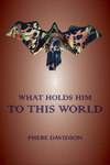 What Holds Him to this World by Phebe Davidson